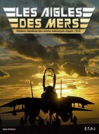Les Aigles des mers : Histoire mondiale des avions embarqués depuis 1910