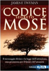 Il codice segreto di Mosè. Il messaggio divino e la legge dell'attrazione, una promessa per il futuro dell'umanità