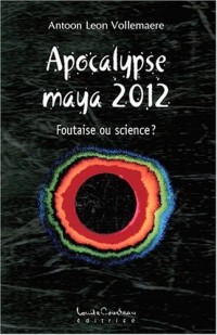Apocalypse maya 2012 - Foutaise ou science