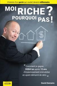 Moi Riche ? Pourquoi Pas ! (livre immobilier): Comment je gagne 300keuro/an apres 15 ans d investissement immobilier en ayant demarre de zero.