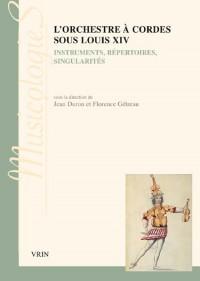 L'orchestre à cordes sous Louis XIV : Instruments, répertoires, singularités